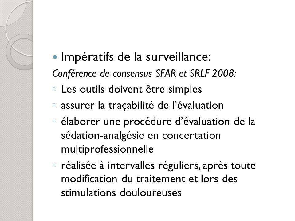Impératifs de la surveillance: Conférence de consensus SFAR et SRLF 2008: Les outils doivent être simples assurer la traçabilité de lévaluation élaborer une procédure dévaluation de la sédation-analgésie en concertation multiprofessionnelle réalisée à intervalles réguliers, après toute modification du traitement et lors des stimulations douloureuses