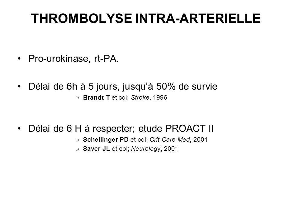 THROMBOLYSE INTRA-ARTERIELLE Pro-urokinase, rt-PA. Délai de 6h à 5 jours, jusquà 50% de survie »Brandt T et col; Stroke, 1996 Délai de 6 H à respecter