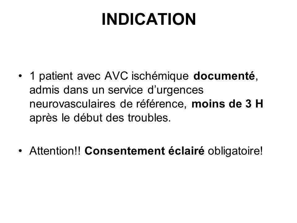 INDICATION 1 patient avec AVC ischémique documenté, admis dans un service durgences neurovasculaires de référence, moins de 3 H après le début des troubles.