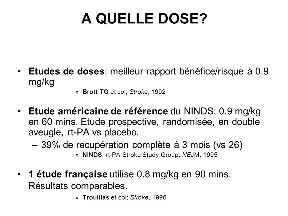 A QUELLE DOSE? Etudes de doses: meilleur rapport bénéfice/risque à 0.9 mg/kg »Brott TG et col; Stroke, 1992 Etude américaine de référence du NINDS: 0.