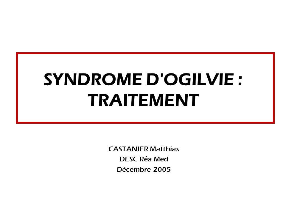 SYNDROME D OGILVIE : TRAITEMENT CASTANIER Matthias DESC Réa Med Décembre 2005