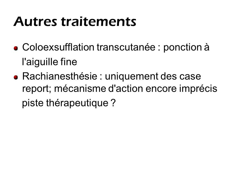 Autres traitements Coloexsufflation transcutanée : ponction à l aiguille fine Rachianesthésie : uniquement des case report; mécanisme d action encore imprécis piste thérapeutique ?
