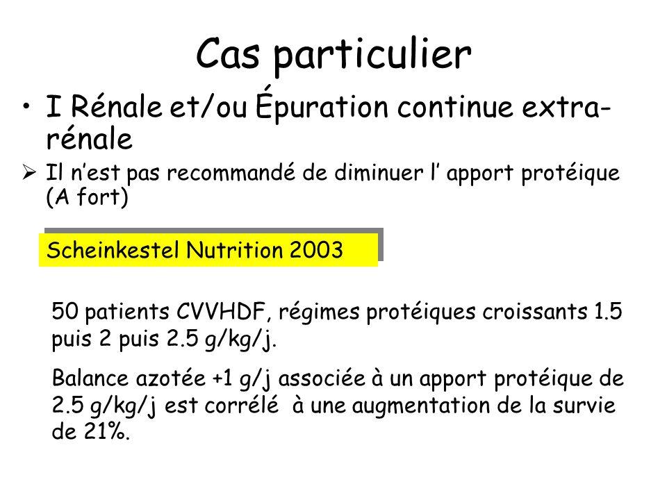 Cas particulier I Rénale et/ou Épuration continue extra- rénale Il nest pas recommandé de diminuer l apport protéique (A fort) Scheinkestel Nutrition