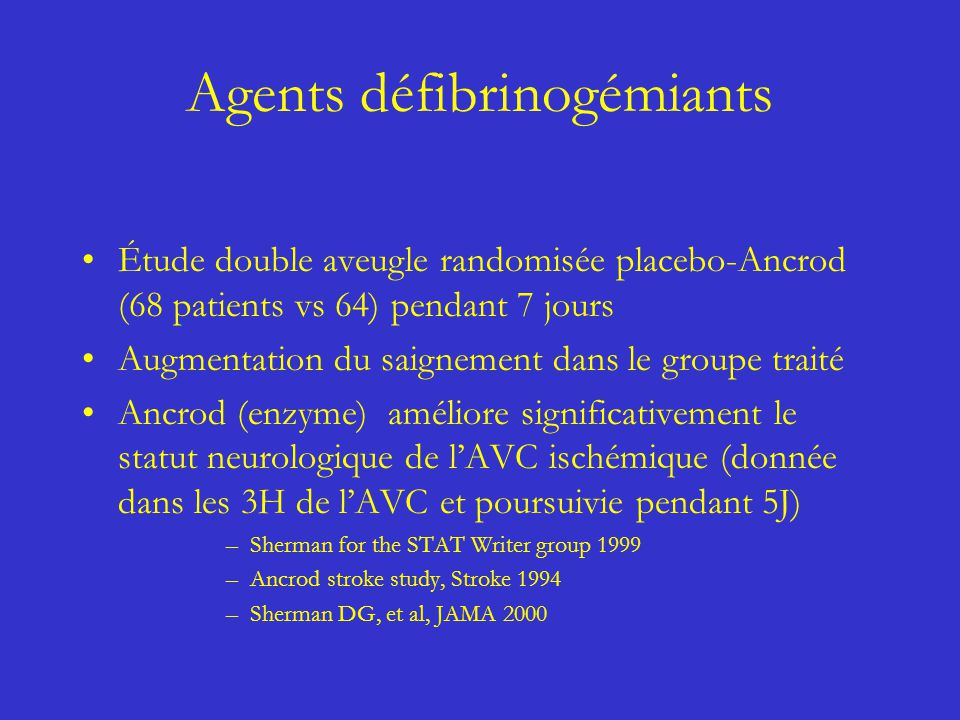 Agents défibrinogémiants Étude double aveugle randomisée placebo-Ancrod (68 patients vs 64) pendant 7 jours Augmentation du saignement dans le groupe traité Ancrod (enzyme) améliore significativement le statut neurologique de lAVC ischémique (donnée dans les 3H de lAVC et poursuivie pendant 5J) –Sherman for the STAT Writer group 1999 –Ancrod stroke study, Stroke 1994 –Sherman DG, et al, JAMA 2000