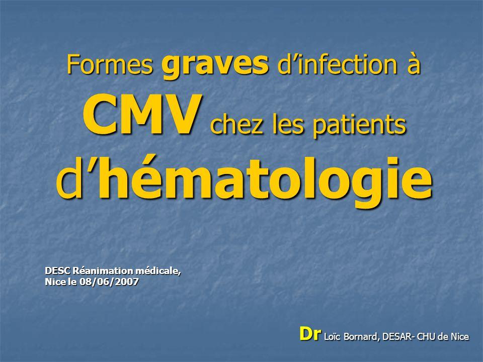 Formes graves dinfection à CMV chez les patients dhématologie DESC Réanimation médicale, Nice le 08/06/2007 Dr Loïc Bornard, DESAR- CHU de Nice