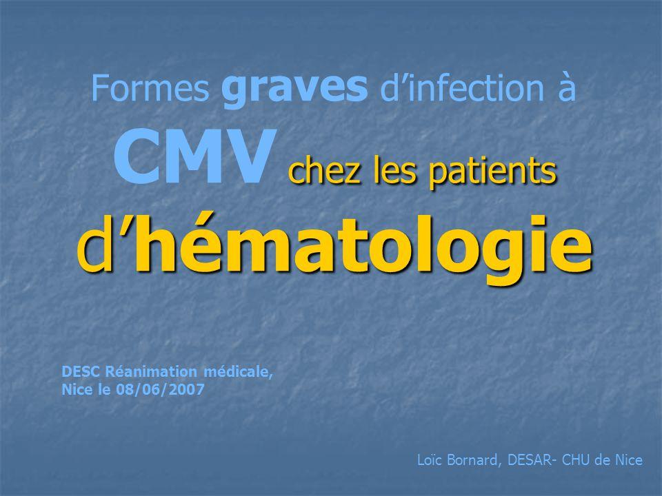 chez les patients dhématologie Formes graves dinfection à CMV chez les patients dhématologie DESC Réanimation médicale, Nice le 08/06/2007 Loïc Bornard, DESAR- CHU de Nice