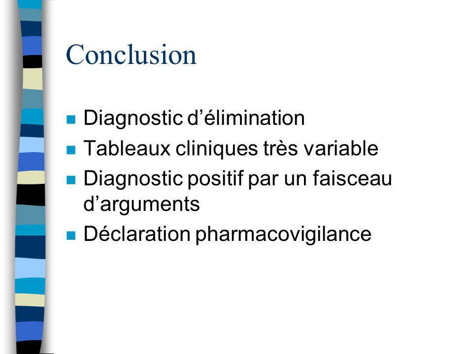 Conclusion n Diagnostic délimination n Tableaux cliniques très variable n Diagnostic positif par un faisceau darguments n Déclaration pharmacovigilanc