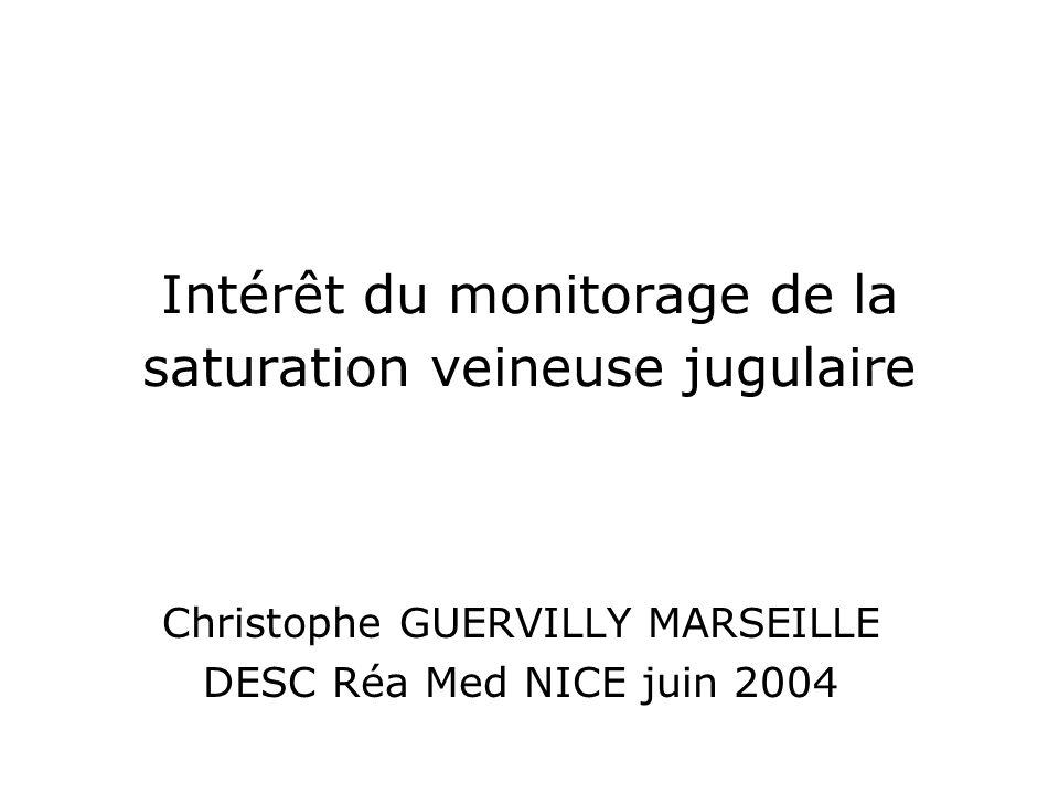 Intérêt du monitorage de la saturation veineuse jugulaire Christophe GUERVILLY MARSEILLE DESC Réa Med NICE juin 2004
