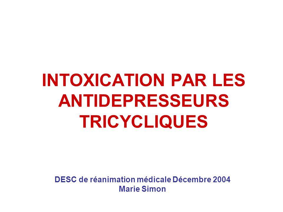 INTOXICATION PAR LES ANTIDEPRESSEURS TRICYCLIQUES DESC de réanimation médicale Décembre 2004 Marie Simon