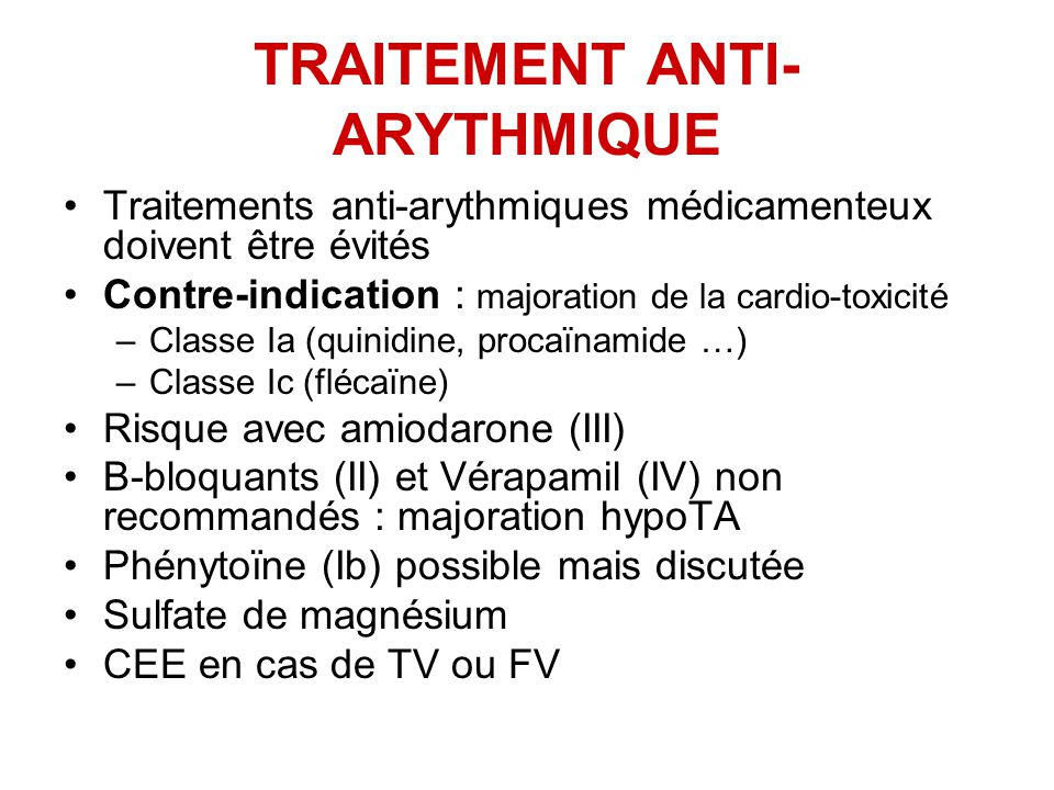 TRAITEMENT ANTI- ARYTHMIQUE Traitements anti-arythmiques médicamenteux doivent être évités Contre-indication : majoration de la cardio-toxicité –Classe Ia (quinidine, procaïnamide …) –Classe Ic (flécaïne) Risque avec amiodarone (III) Β-bloquants (II) et Vérapamil (IV) non recommandés : majoration hypoTA Phénytoïne (Ib) possible mais discutée Sulfate de magnésium CEE en cas de TV ou FV