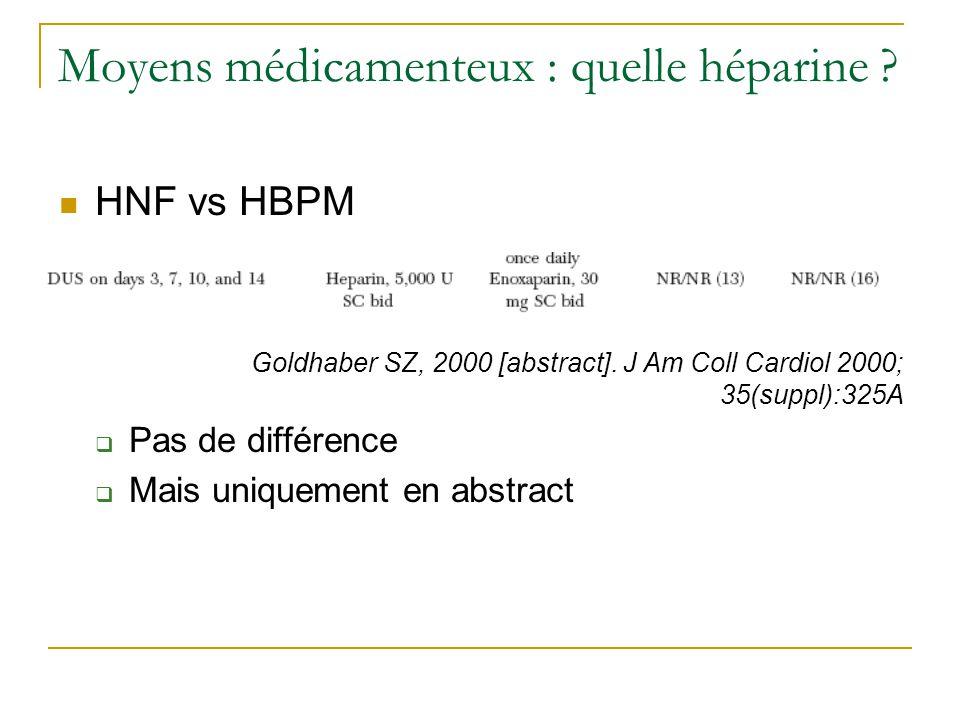Moyens médicamenteux : quelle héparine ? HNF vs HBPM Goldhaber SZ, 2000 [abstract]. J Am Coll Cardiol 2000; 35(suppl):325A Pas de différence Mais uniq