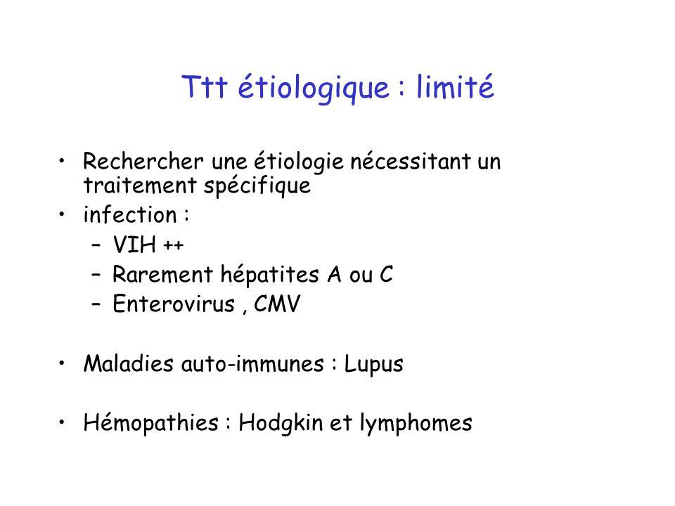 Ttt étiologique : limité Rechercher une étiologie nécessitant un traitement spécifique infection : –VIH ++ –Rarement hépatites A ou C –Enterovirus, CMV Maladies auto-immunes : Lupus Hémopathies : Hodgkin et lymphomes