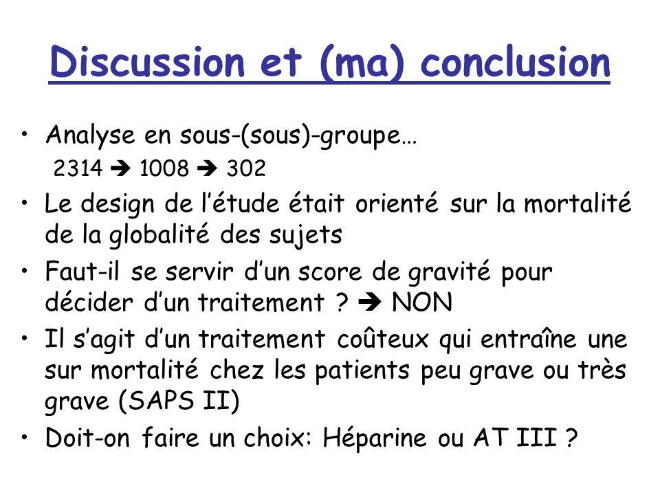 Discussion et (ma) conclusion Analyse en sous-(sous)-groupe… 2314 1008 302 Le design de létude était orienté sur la mortalité de la globalité des sujets Faut-il se servir dun score de gravité pour décider dun traitement .