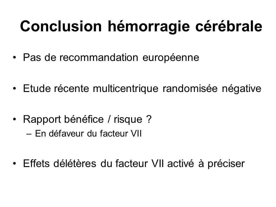 Conclusion hémorragie cérébrale Pas de recommandation européenne Etude récente multicentrique randomisée négative Rapport bénéfice / risque ? –En défa