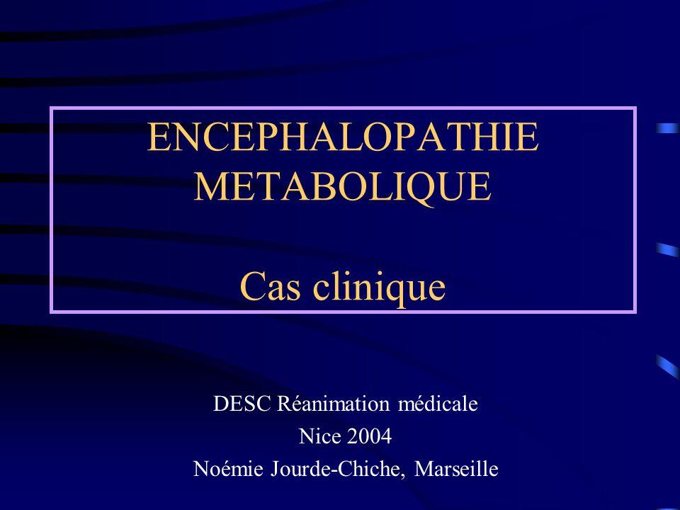 ENCEPHALOPATHIE METABOLIQUE Cas clinique DESC Réanimation médicale Nice 2004 Noémie Jourde-Chiche, Marseille