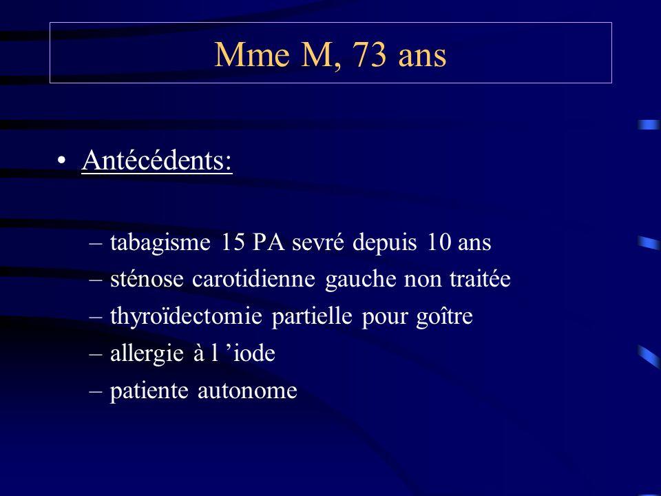 Mme M, 73 ans Antécédents: –tabagisme 15 PA sevré depuis 10 ans –sténose carotidienne gauche non traitée –thyroïdectomie partielle pour goître –allergie à l iode –patiente autonome