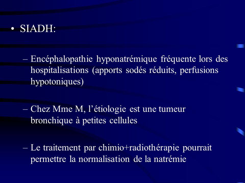 SIADH: –Encéphalopathie hyponatrémique fréquente lors des hospitalisations (apports sodés réduits, perfusions hypotoniques) –Chez Mme M, létiologie est une tumeur bronchique à petites cellules –Le traitement par chimio+radiothérapie pourrait permettre la normalisation de la natrémie