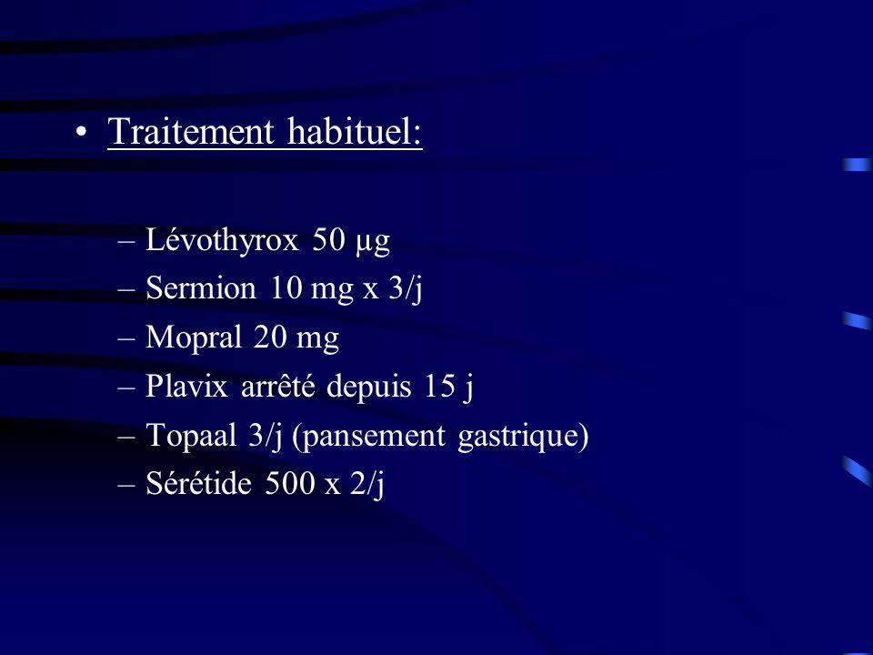 Traitement habituel: –Lévothyrox 50 µg –Sermion 10 mg x 3/j –Mopral 20 mg –Plavix arrêté depuis 15 j –Topaal 3/j (pansement gastrique) –Sérétide 500 x 2/j