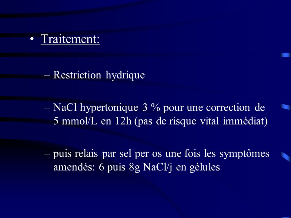 Traitement: –Restriction hydrique –NaCl hypertonique 3 % pour une correction de 5 mmol/L en 12h (pas de risque vital immédiat) –puis relais par sel per os une fois les symptômes amendés: 6 puis 8g NaCl/j en gélules