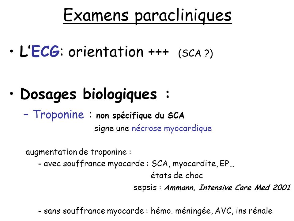 Examens paracliniques LECG: orientation +++ (SCA ?) Dosages biologiques : –Troponine : non spécifique du SCA signe une nécrose myocardique augmentatio