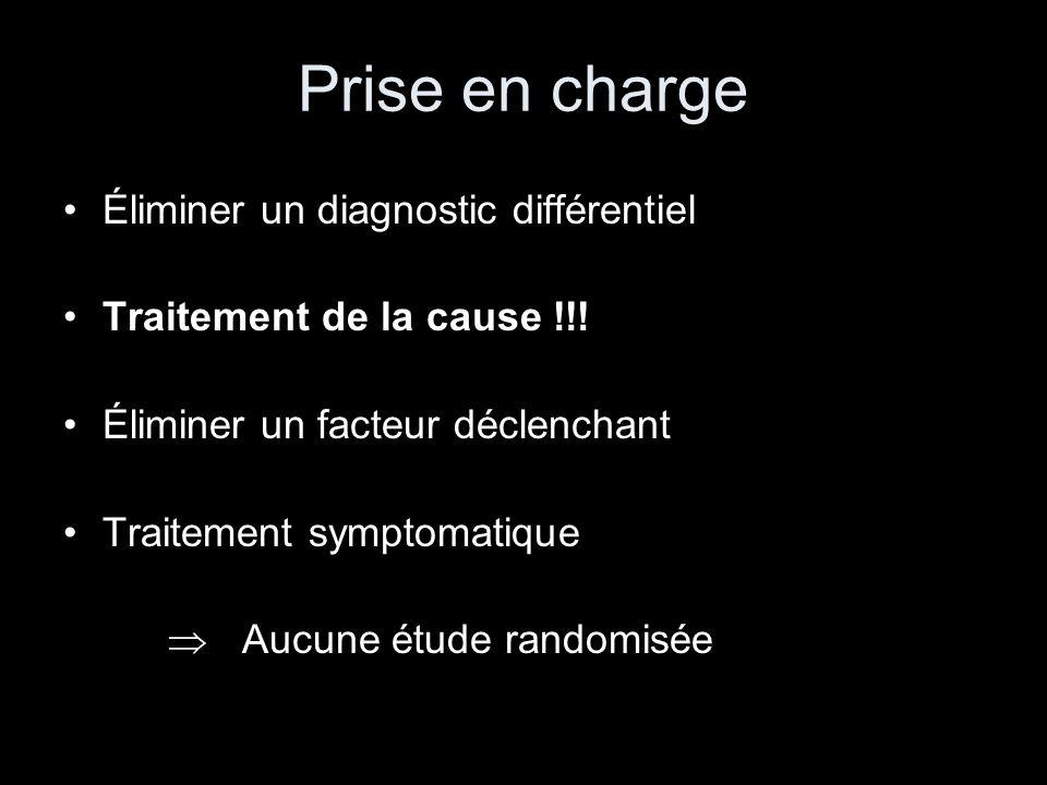 Prise en charge Éliminer un diagnostic différentiel Traitement de la cause !!! Éliminer un facteur déclenchant Traitement symptomatique Aucune étude r