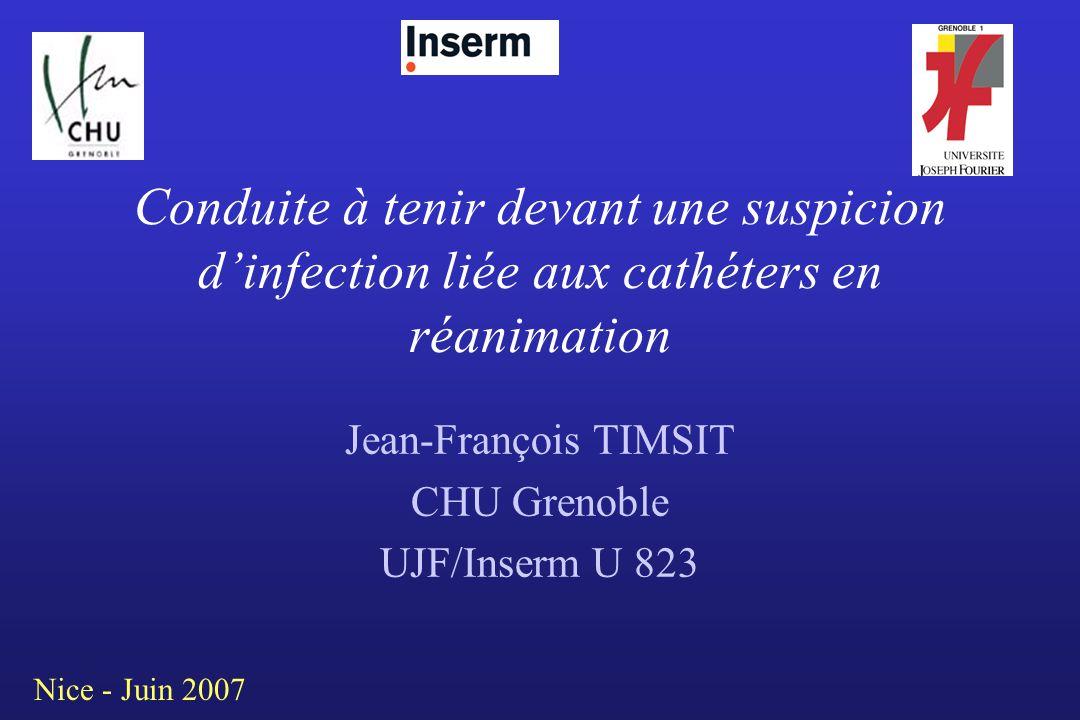 Conduite à tenir devant une suspicion dinfection liée aux cathéters en réanimation Jean-François TIMSIT CHU Grenoble UJF/Inserm U 823 Nice - Juin 2007