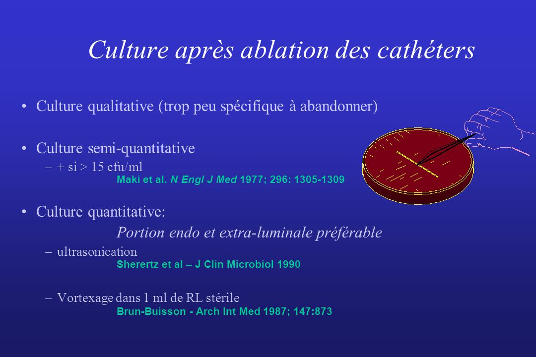 Culture après ablation des cathéters Culture qualitative (trop peu spécifique à abandonner) Culture semi-quantitative –+ si > 15 cfu/ml Maki et al.