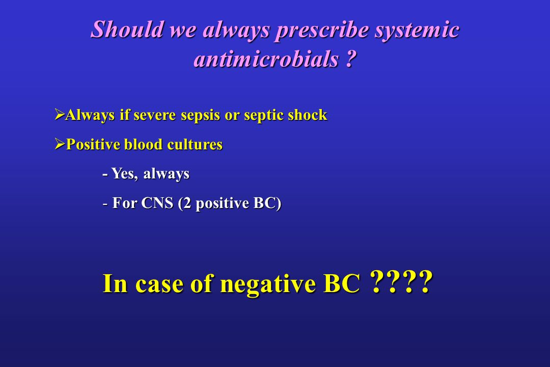 Should we always prescribe systemic antimicrobials ? Always if severe sepsis or septic shock Always if severe sepsis or septic shock Positive blood cu