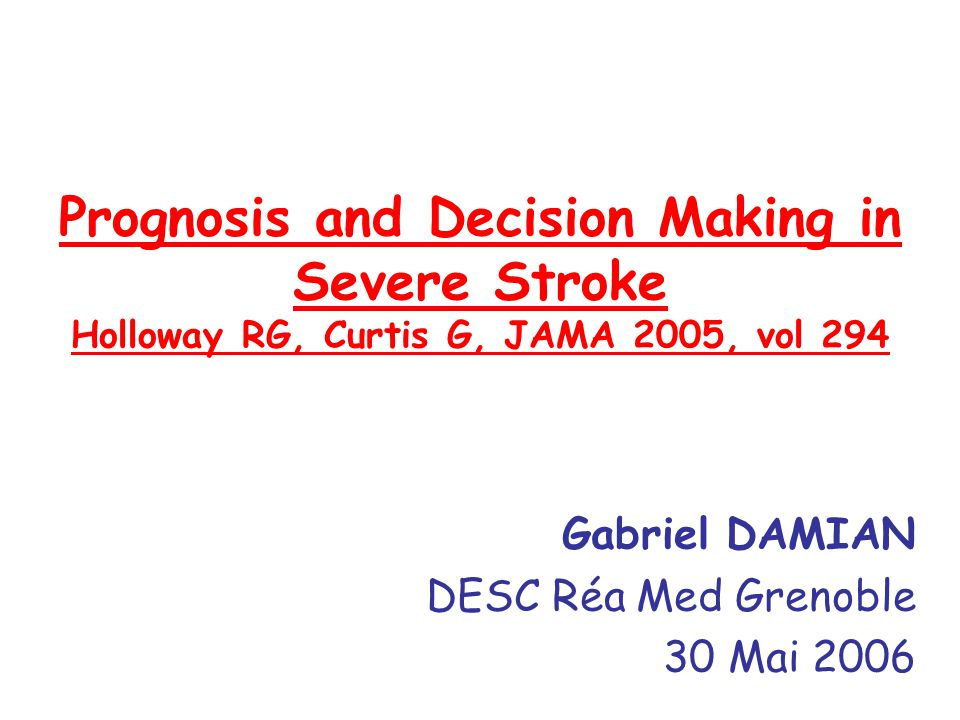 Prognosis and Decision Making in Severe Stroke Holloway RG, Curtis G, JAMA 2005, vol 294 Gabriel DAMIAN DESC Réa Med Grenoble 30 Mai 2006