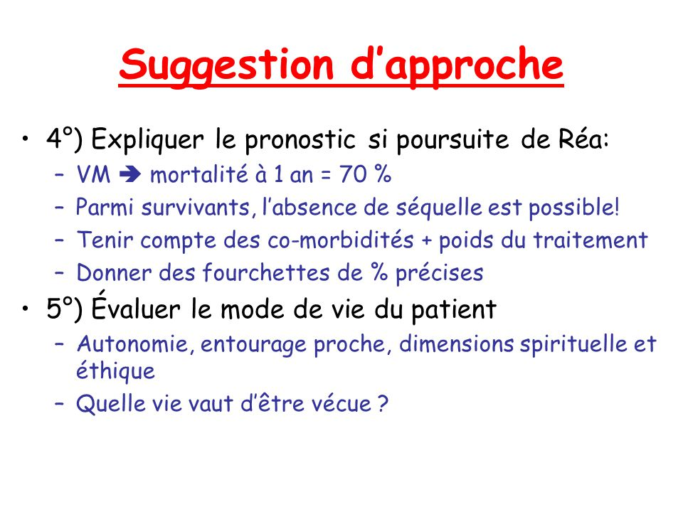 Suggestion dapproche 4°) Expliquer le pronostic si poursuite de Réa: –VM mortalité à 1 an = 70 % –Parmi survivants, labsence de séquelle est possible!