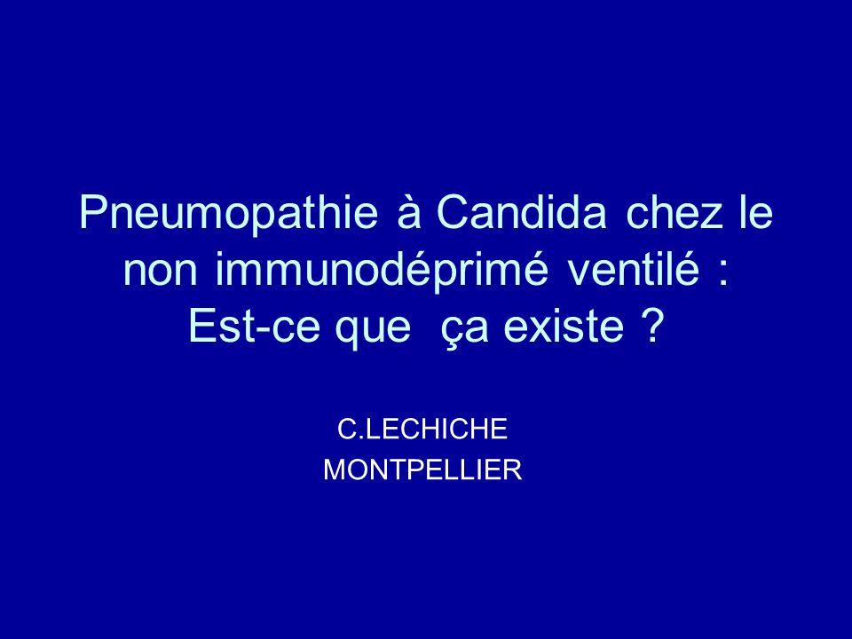 Pneumopathie à Candida chez le non immunodéprimé ventilé : Est-ce que ça existe ? C.LECHICHE MONTPELLIER