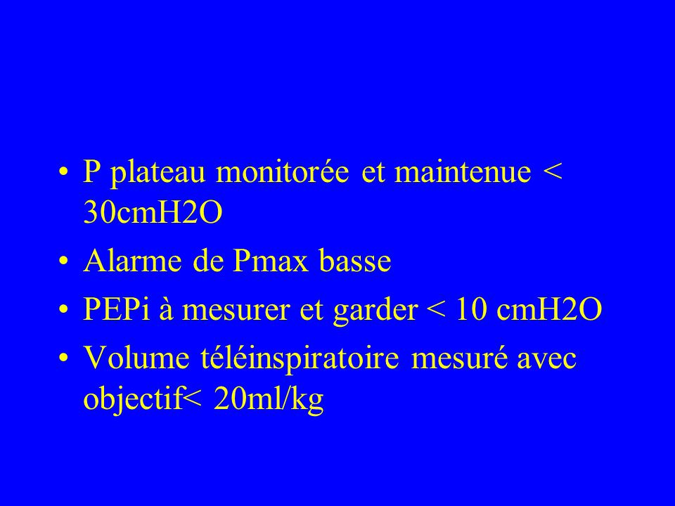 P plateau monitorée et maintenue < 30cmH2O Alarme de Pmax basse PEPi à mesurer et garder < 10 cmH2O Volume téléinspiratoire mesuré avec objectif< 20ml