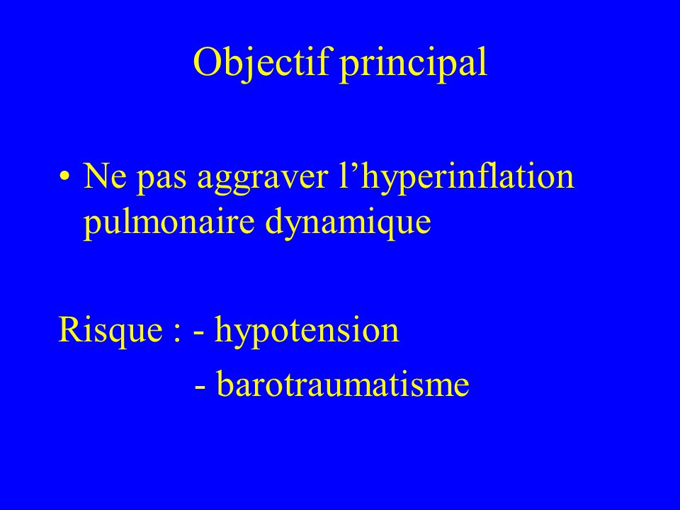 Objectif principal Ne pas aggraver lhyperinflation pulmonaire dynamique Risque : - hypotension - barotraumatisme