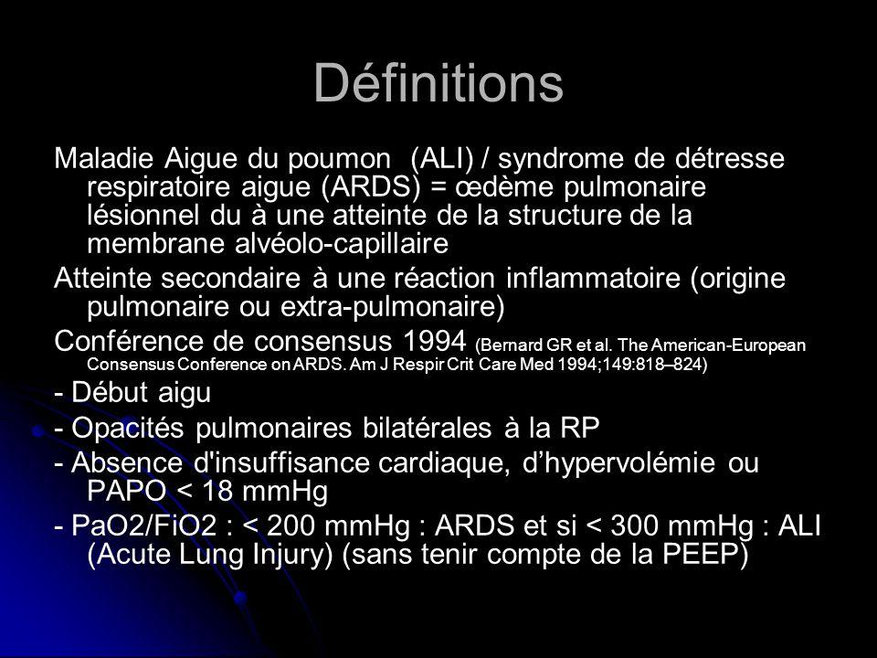 Définitions Maladie Aigue du poumon (ALI) / syndrome de détresse respiratoire aigue (ARDS) = œdème pulmonaire lésionnel du à une atteinte de la structure de la membrane alvéolo-capillaire Atteinte secondaire à une réaction inflammatoire (origine pulmonaire ou extra-pulmonaire) Conférence de consensus 1994 (Bernard GR et al.