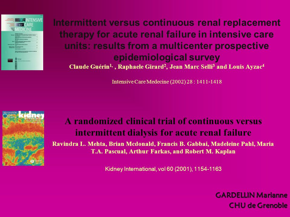 Intermittent versus continuous renal replacement therapy for acute renal failure in intensive care units: results from a multicenter prospective epidemiological survey Claude Guérin 1,, Raphaele Girard 2, Jean Marc Selli 3 and Louis Ayzac 4 Intensive Care Medecine (2002) 28 : 1411-1418 A randomized clinical trial of continuous versus intermittent dialysis for acute renal failure Ravindra L.