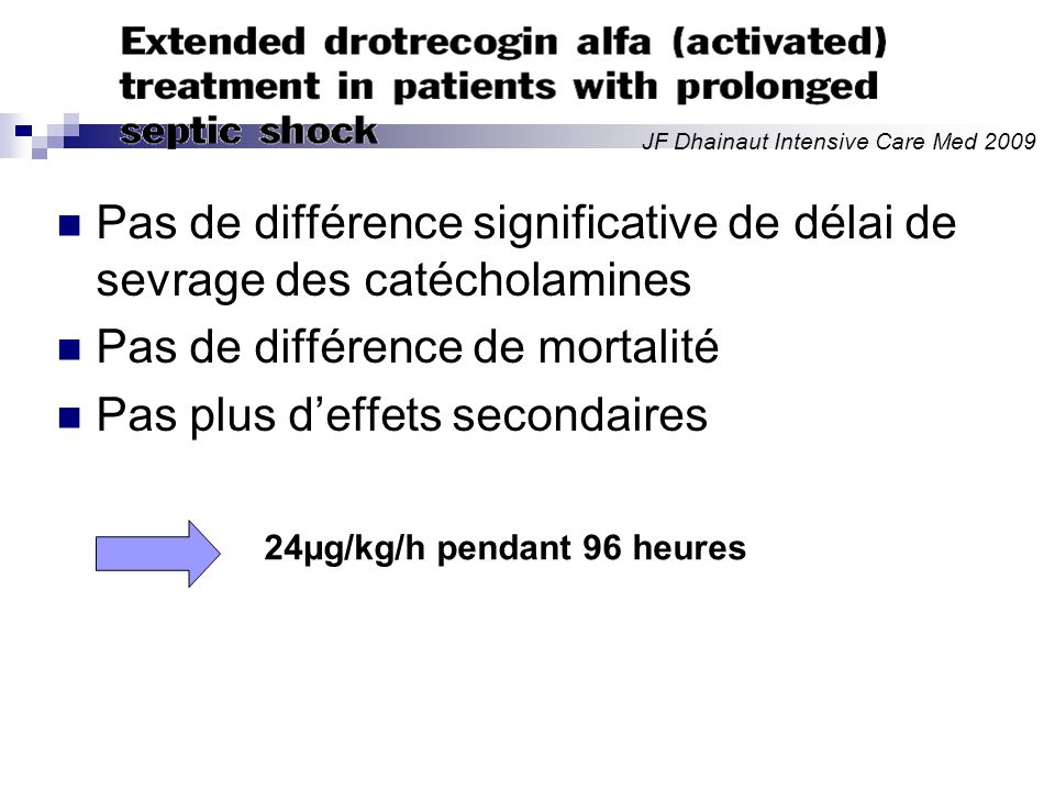Pas de différence significative de délai de sevrage des catécholamines Pas de différence de mortalité Pas plus deffets secondaires JF Dhainaut Intensive Care Med 2009 24µg/kg/h pendant 96 heures