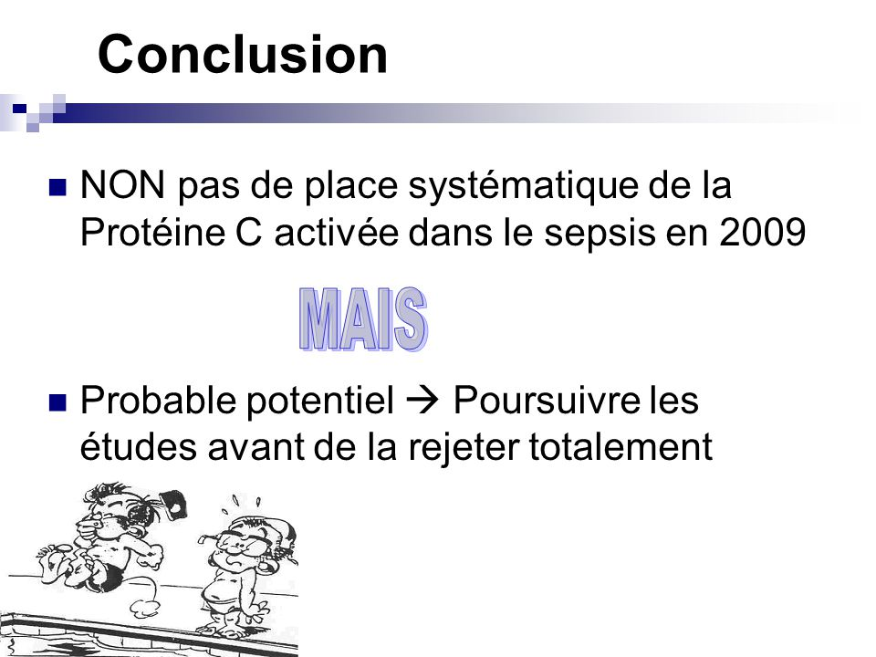Conclusion NON pas de place systématique de la Protéine C activée dans le sepsis en 2009 Probable potentiel Poursuivre les études avant de la rejeter