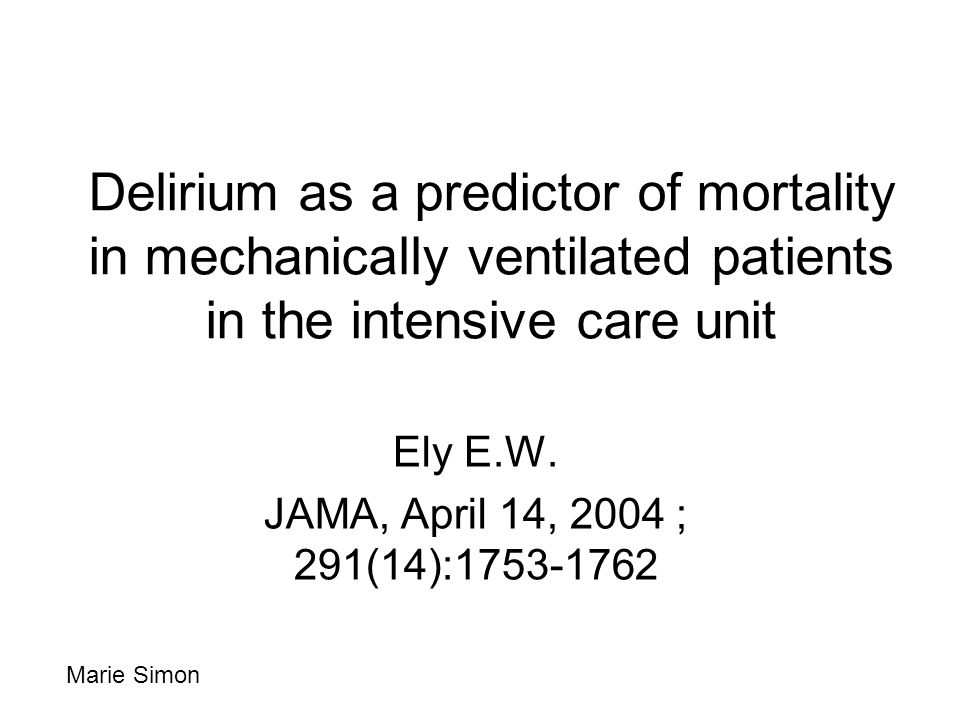 Delirium as a predictor of mortality in mechanically ventilated patients in the intensive care unit Ely E.W. JAMA, April 14, 2004 ; 291(14):1753-1762