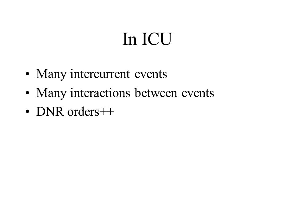 In ICU Many intercurrent events Many interactions between events DNR orders++