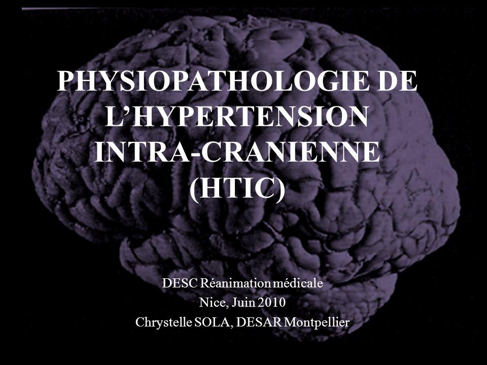 PHYSIOPATHOLOGIE DE LHYPERTENSION INTRA-CRANIENNE (HTIC) DESC Réanimation médicale Nice, Juin 2010 Chrystelle SOLA, DESAR Montpellier