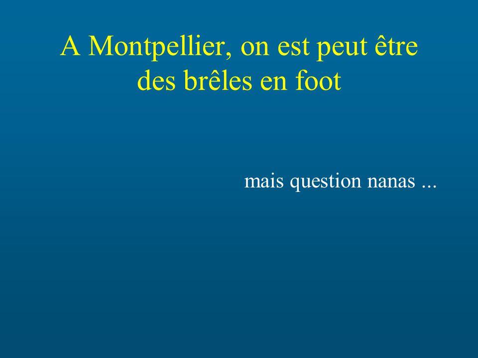 A Montpellier, on est peut être des brêles en foot mais question nanas...