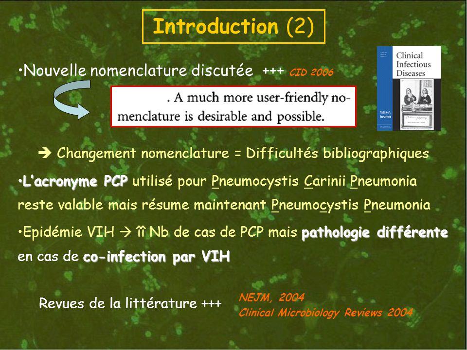 Introduction (2) Nouvelle nomenclature discutée +++ CID 2006 Changement nomenclature = Difficultés bibliographiques Lacronyme PCPLacronyme PCP utilisé pour Pneumocystis Carinii Pneumonia reste valable mais résume maintenant Pneumocystis Pneumonia pathologie différente co-infection par VIHEpidémie VIH îî Nb de cas de PCP mais pathologie différente en cas de co-infection par VIH Revues de la littérature +++ NEJM, 2004 Clinical Microbiology Reviews 2004