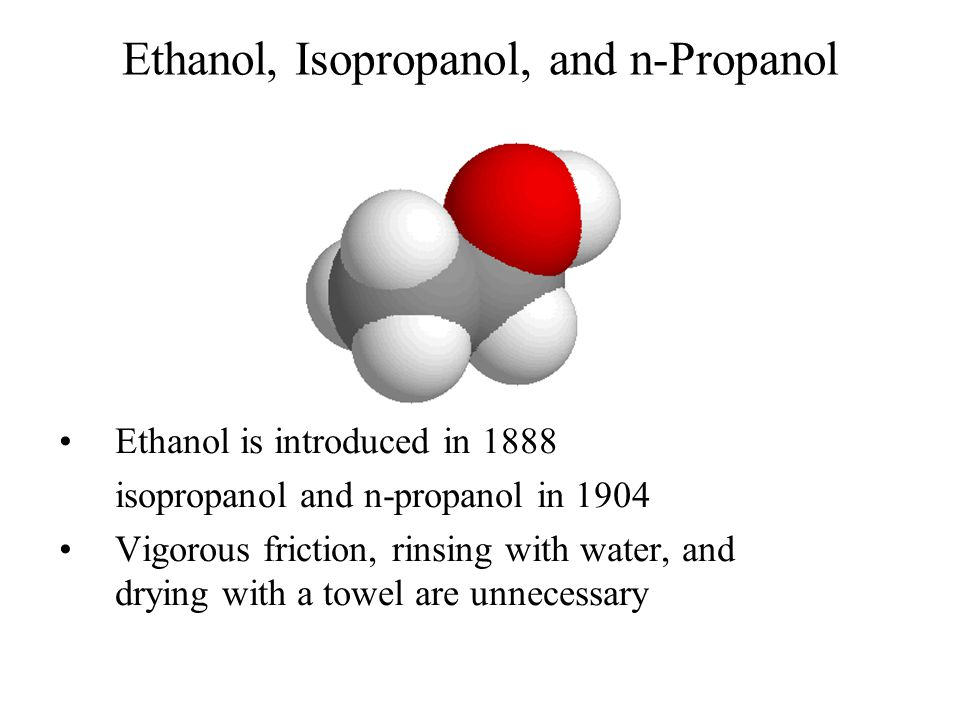 Ethanol, Isopropanol, and n-Propanol Ethanol is introduced in 1888 isopropanol and n-propanol in 1904 Vigorous friction, rinsing with water, and dryin