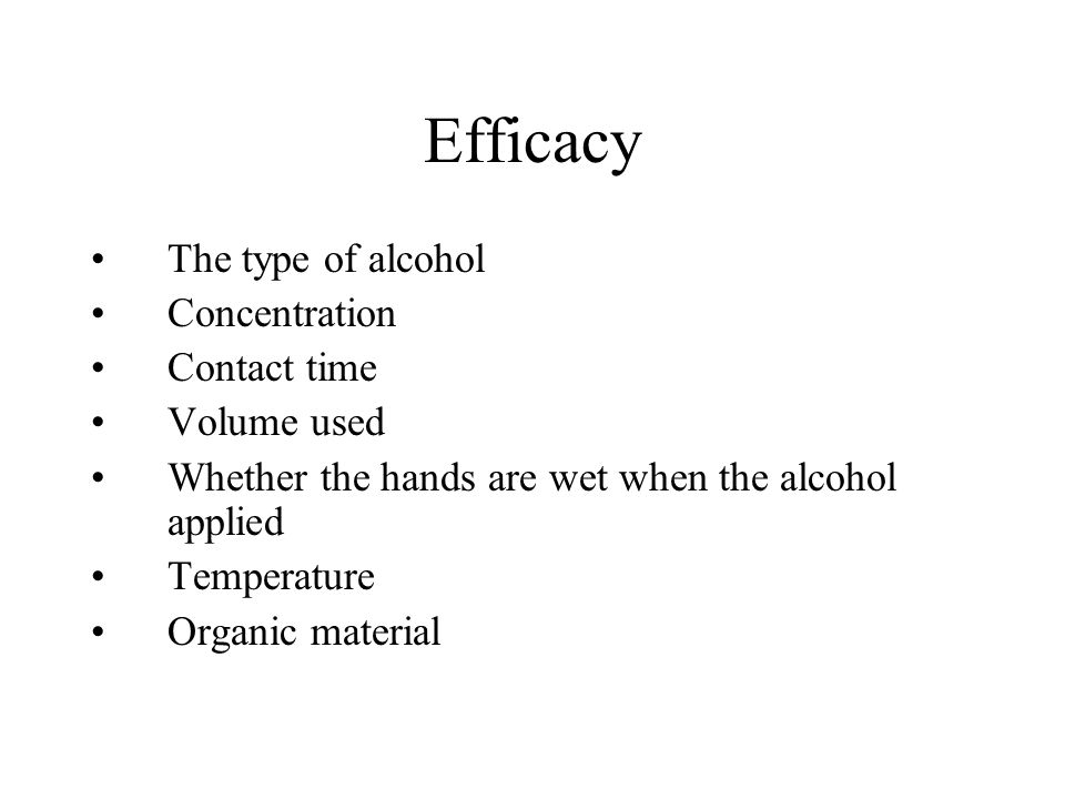 Efficacy The type of alcohol Concentration Contact time Volume used Whether the hands are wet when the alcohol applied Temperature Organic material