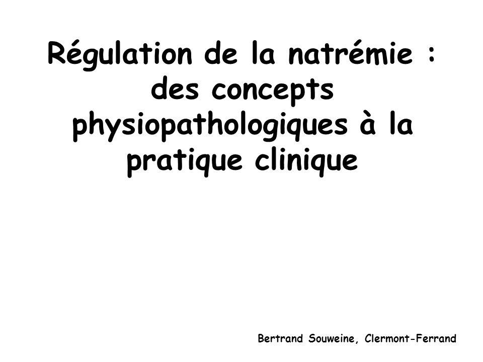 Régulation de la natrémie : des concepts physiopathologiques à la pratique clinique Bertrand Souweine, Clermont-Ferrand