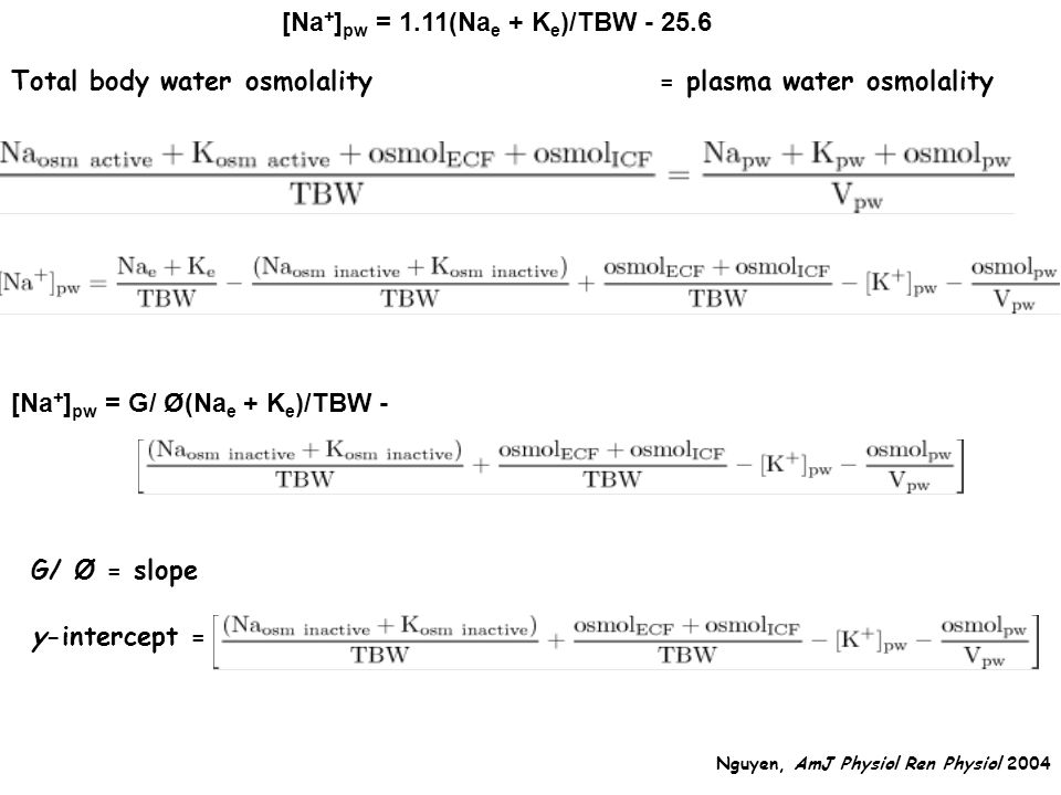 Total body water osmolality = plasma water osmolality [Na + ] pw = 1.11(Na e + K e )/TBW - 25.6 G/ Ø = slope [Na + ] pw = G/ Ø(Na e + K e )/TBW - y-intercept = Nguyen, AmJ Physiol Ren Physiol 2004