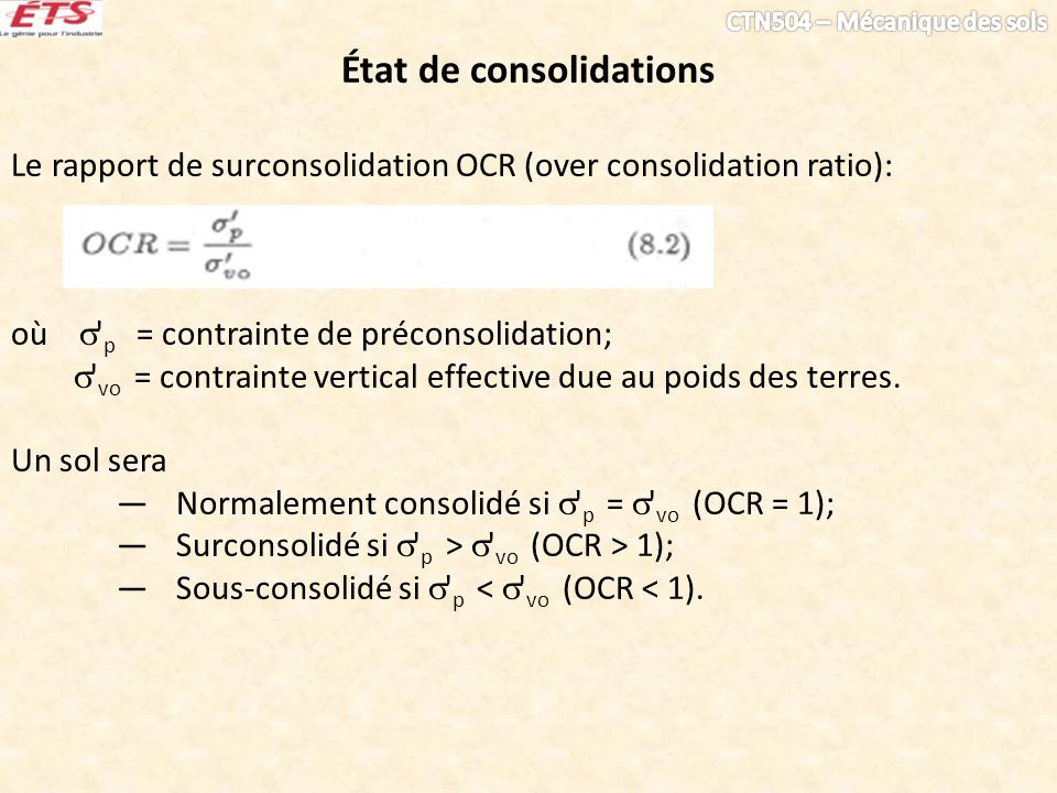 État de consolidations Le rapport de surconsolidation OCR (over consolidation ratio): où p = contrainte de préconsolidation; vo = contrainte vertical effective due au poids des terres.