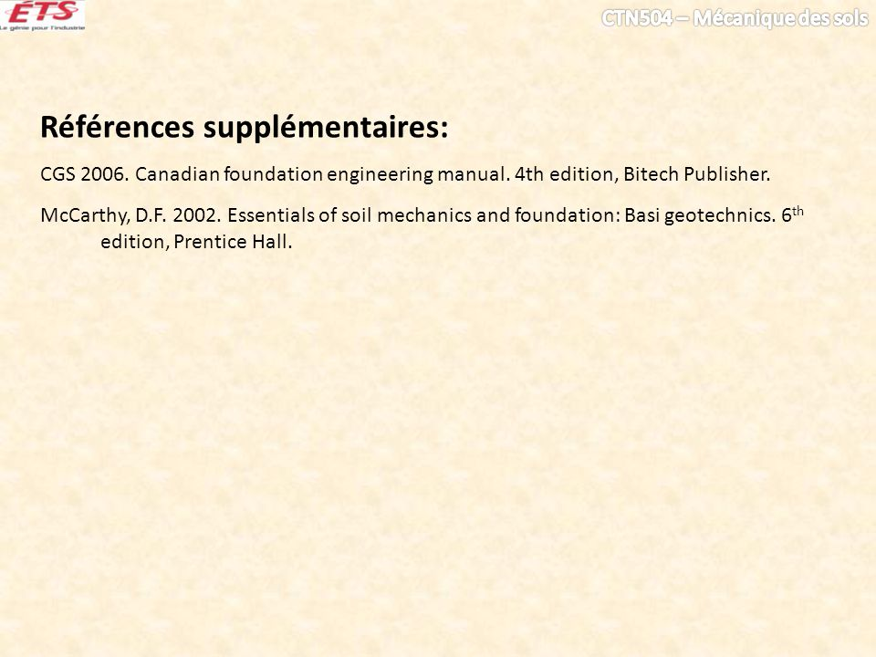 Références supplémentaires: CGS 2006. Canadian foundation engineering manual. 4th edition, Bitech Publisher. McCarthy, D.F. 2002. Essentials of soil m