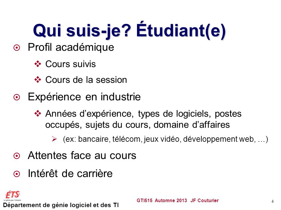 Département de génie logiciel et des TI GTI515 Automne 2013 JF Couturier 4 Qui suis-je? Étudiant(e) Profil académique Cours suivis Cours de la session