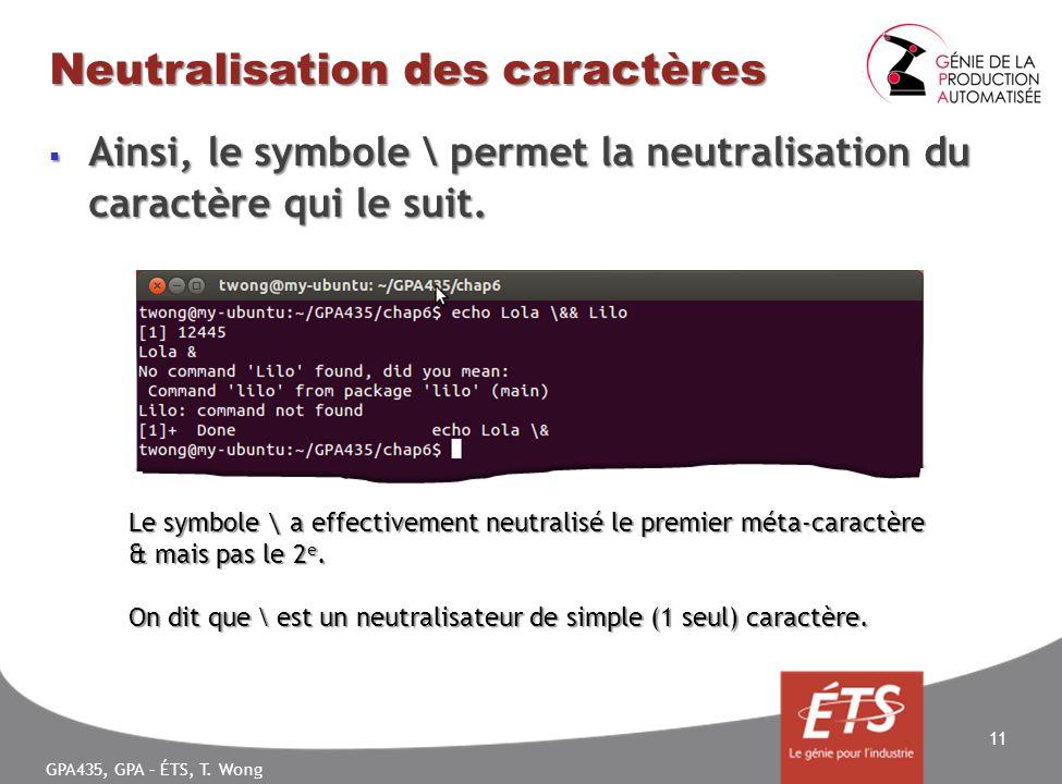 GPA435, GPA – ÉTS, T. Wong Neutralisation des caractères Ainsi, le symbole \ permet la neutralisation du caractère qui le suit. Ainsi, le symbole \ pe